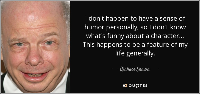 I don't happen to have a sense of humor personally, so I don't know what's funny about a character... This happens to be a feature of my life generally. - Wallace Shawn