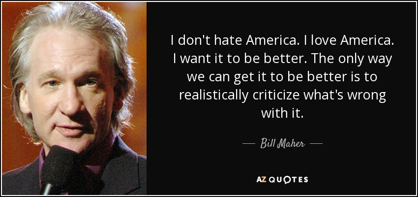 I don't hate America. I love America. I want it to be better. The only way we can get it to be better is to realistically criticize what's wrong with it. - Bill Maher
