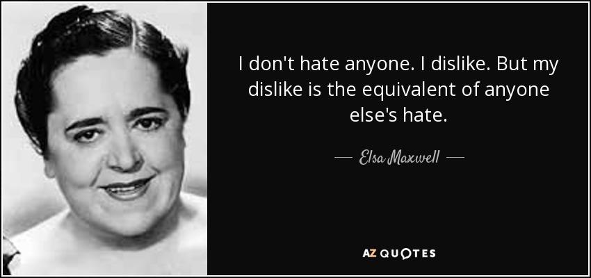 I don't hate anyone. I dislike. But my dislike is the equivalent of anyone else's hate. - Elsa Maxwell