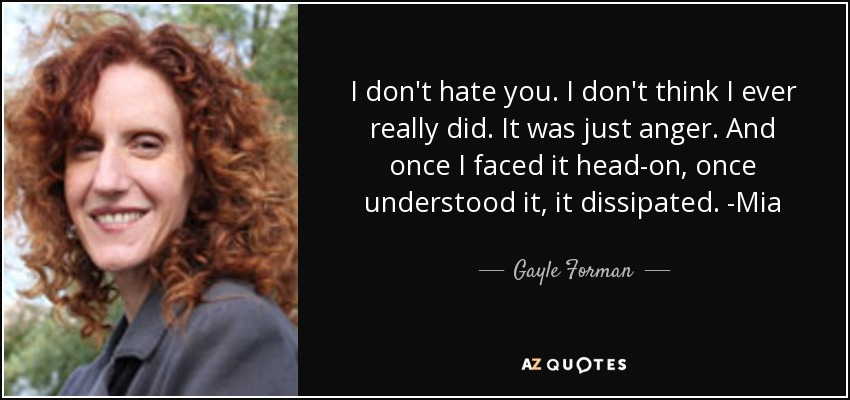 I don't hate you. I don't think I ever really did. It was just anger. And once I faced it head-on, once understood it, it dissipated. -Mia - Gayle Forman