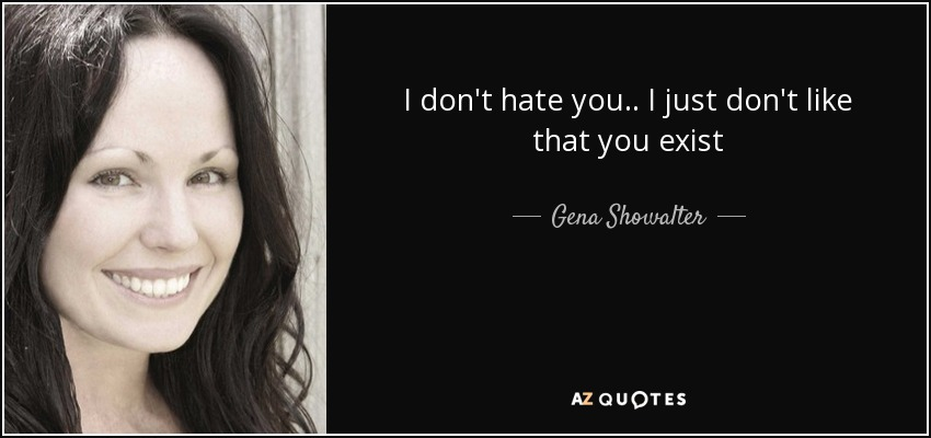 I don't hate you.. I just don't like that you exist - Gena Showalter