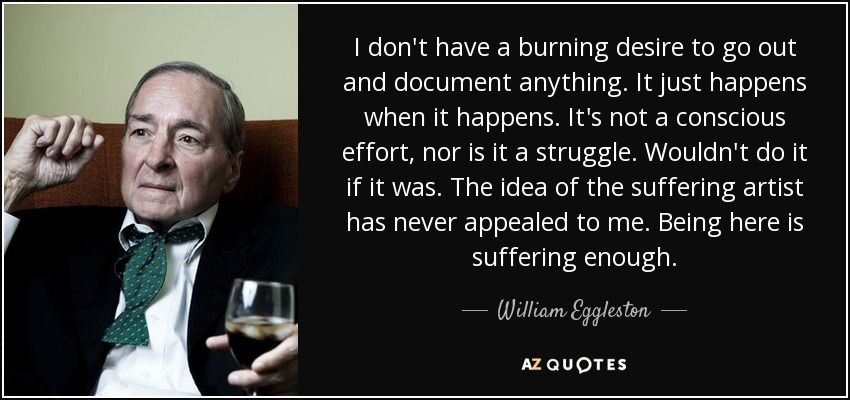 I don't have a burning desire to go out and document anything. It just happens when it happens. It's not a conscious effort, nor is it a struggle. Wouldn't do it if it was. The idea of the suffering artist has never appealed to me. Being here is suffering enough. - William Eggleston