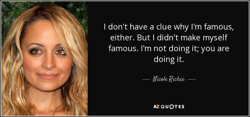 I don't have a clue why I'm famous, either. But I didn't make myself famous. I'm not doing it; you are doing it. - Nicole Richie