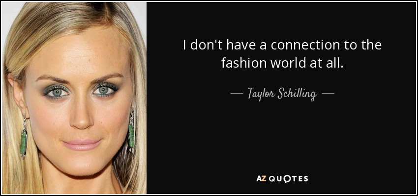 I don't have a connection to the fashion world at all. - Taylor Schilling