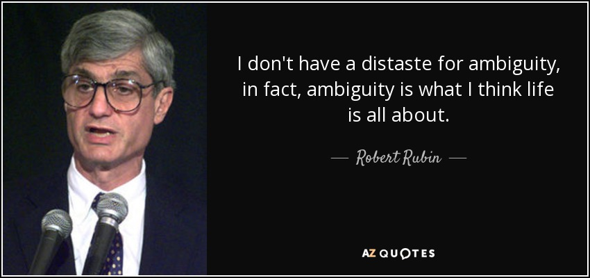 I don't have a distaste for ambiguity, in fact, ambiguity is what I think life is all about. - Robert Rubin