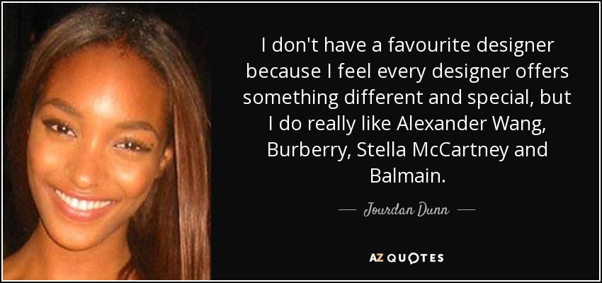 I don't have a favourite designer because I feel every designer offers something different and special, but I do really like Alexander Wang, Burberry, Stella McCartney and Balmain. - Jourdan Dunn