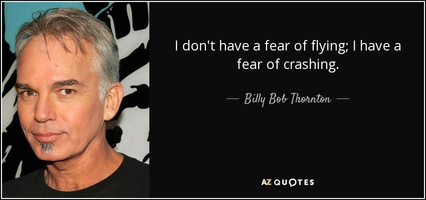 I don't have a fear of flying; I have a fear of crashing. - Billy Bob Thornton