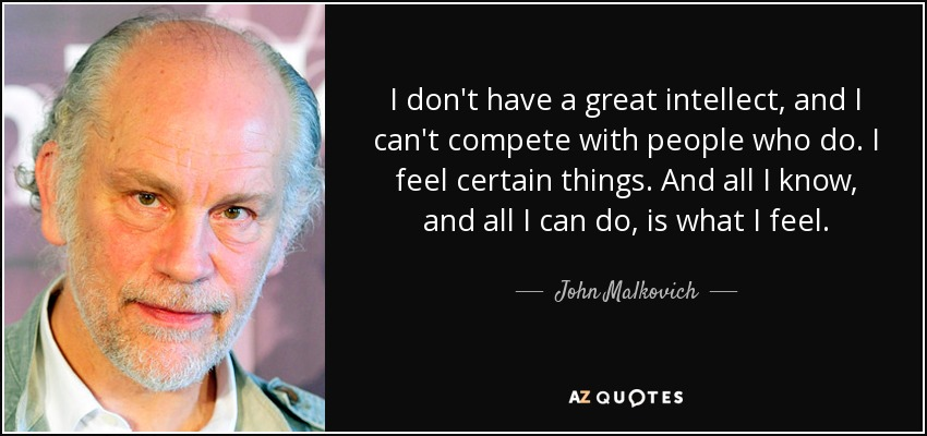 I don't have a great intellect, and I can't compete with people who do. I feel certain things. And all I know, and all I can do, is what I feel. - John Malkovich