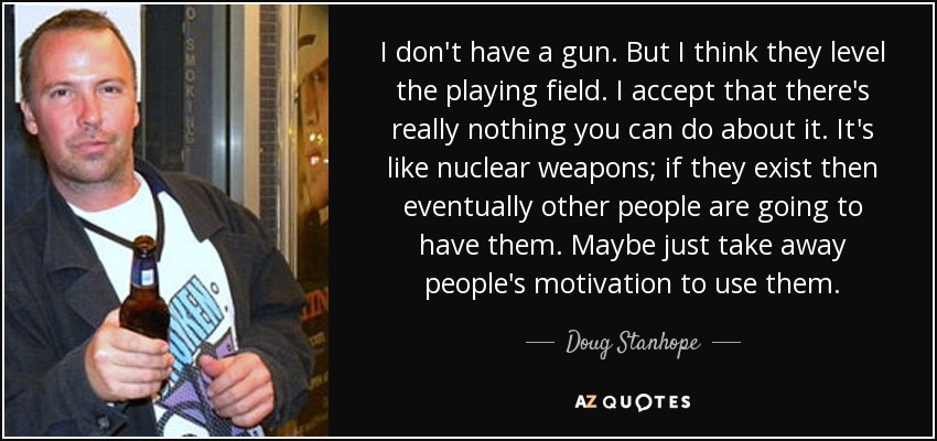 I don't have a gun. But I think they level the playing field. I accept that there's really nothing you can do about it. It's like nuclear weapons; if they exist then eventually other people are going to have them. Maybe just take away people's motivation to use them. - Doug Stanhope