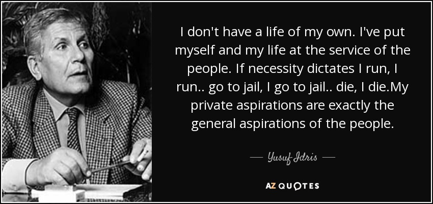 I don't have a life of my own. I've put myself and my life at the service of the people. If necessity dictates I run, I run.. go to jail, I go to jail.. die, I die.My private aspirations are exactly the general aspirations of the people. - Yusuf Idris