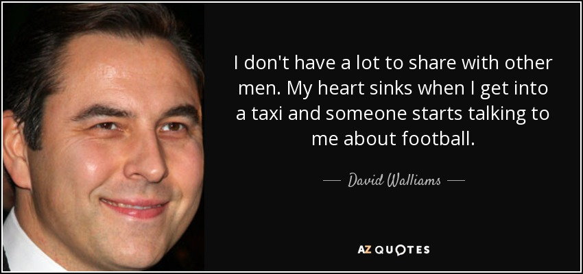 I don't have a lot to share with other men. My heart sinks when I get into a taxi and someone starts talking to me about football. - David Walliams