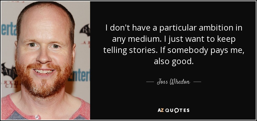 I don't have a particular ambition in any medium. I just want to keep telling stories. If somebody pays me, also good. - Joss Whedon