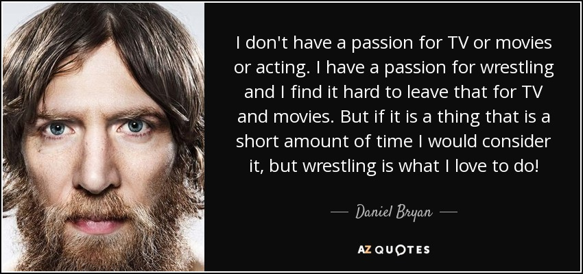 I don't have a passion for TV or movies or acting. I have a passion for wrestling and I find it hard to leave that for TV and movies. But if it is a thing that is a short amount of time I would consider it, but wrestling is what I love to do! - Daniel Bryan