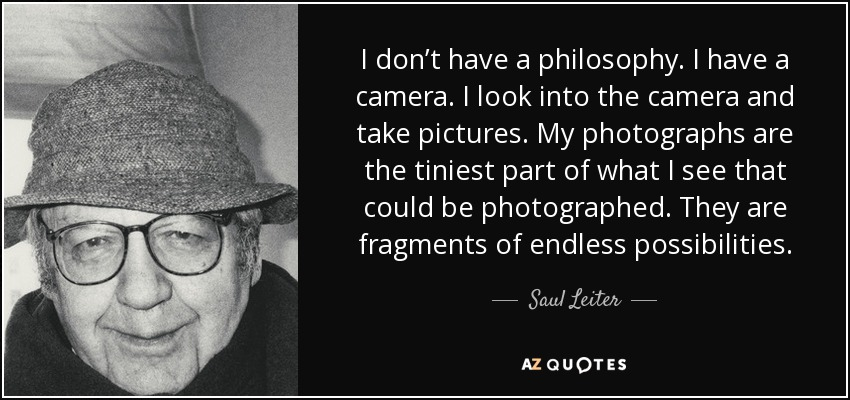 I don't have a philosophy. I have a camera. I look into the camera and take pictures. My photographs are the tiniest part of what I see that could be photographed. They are fragments of endless possibilities. - Saul Leiter
