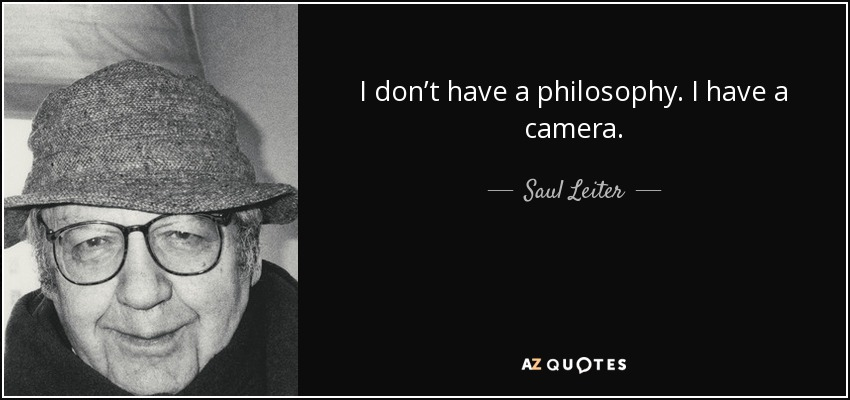 I don't have a philosophy. I have a camera. - Saul Leiter