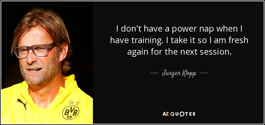 I don't have a power nap when I have training. I take it so I am fresh again for the next session. - Jurgen Klopp