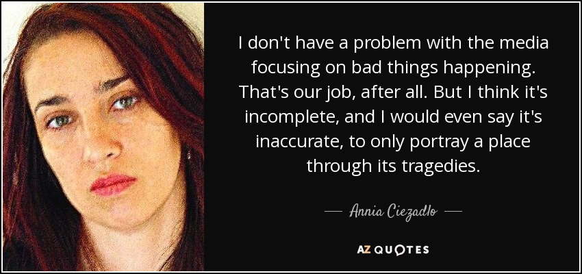 I don't have a problem with the media focusing on bad things happening. That's our job, after all. But I think it's incomplete, and I would even say it's inaccurate, to only portray a place through its tragedies. - Annia Ciezadlo