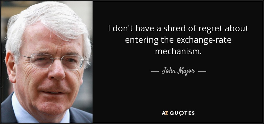 I don't have a shred of regret about entering the exchange-rate mechanism. - John Major