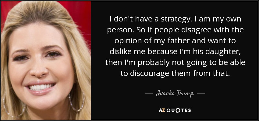 I don't have a strategy. I am my own person. So if people disagree with the opinion of my father and want to dislike me because I'm his daughter, then I'm probably not going to be able to discourage them from that. - Ivanka Trump