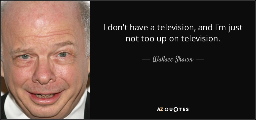 I don't have a television, and I'm just not too up on television. - Wallace Shawn