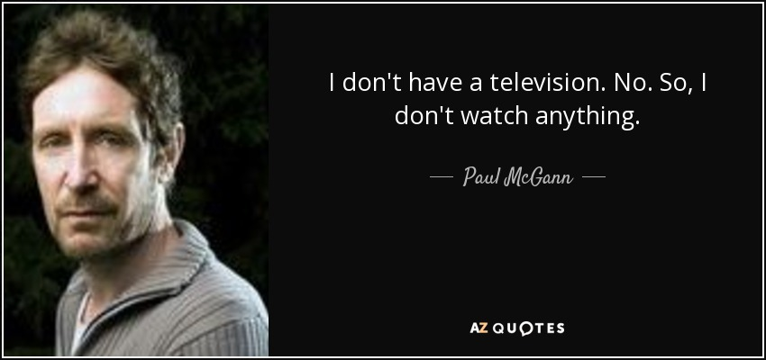 I don't have a television. No. So, I don't watch anything. - Paul McGann