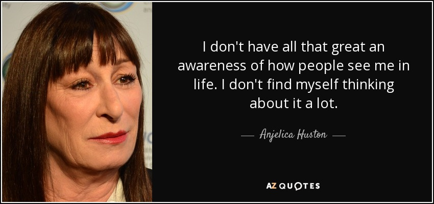 I don't have all that great an awareness of how people see me in life. I don't find myself thinking about it a lot. - Anjelica Huston
