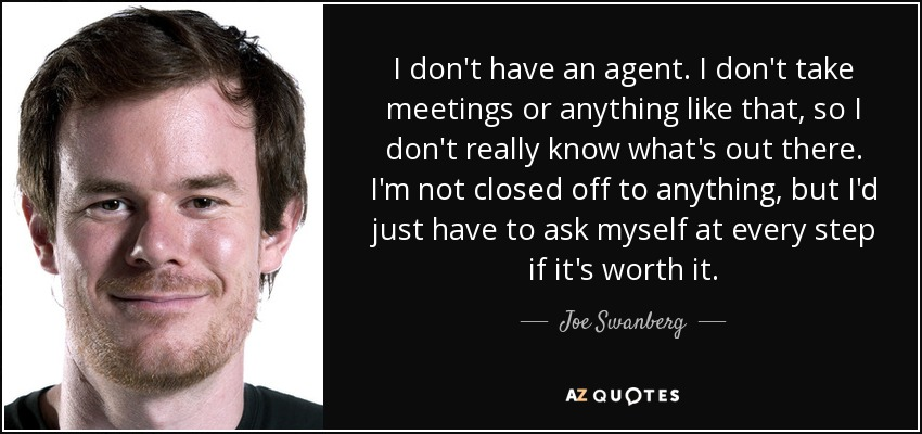 I don't have an agent. I don't take meetings or anything like that, so I don't really know what's out there. I'm not closed off to anything, but I'd just have to ask myself at every step if it's worth it. - Joe Swanberg