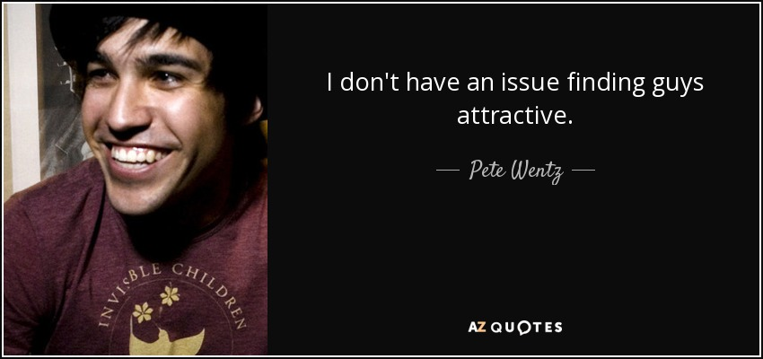I don't have an issue finding guys attractive. - Pete Wentz