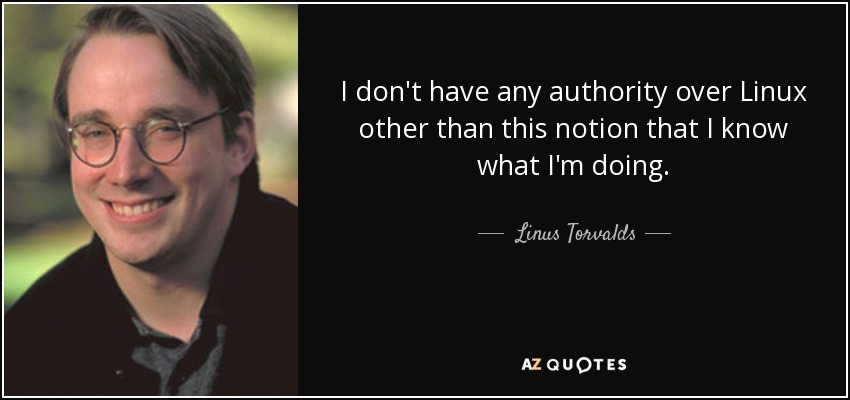 I don't have any authority over Linux other than this notion that I know what I'm doing. - Linus Torvalds