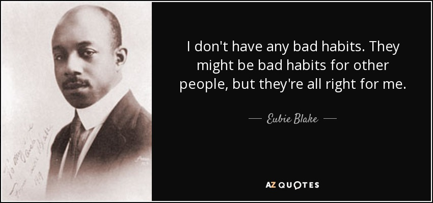 I don't have any bad habits. They might be bad habits for other people, but they're all right for me. - Eubie Blake