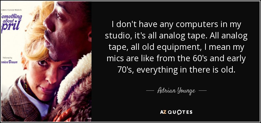 I don't have any computers in my studio, it's all analog tape. All analog tape, all old equipment, I mean my mics are like from the 60's and early 70's, everything in there is old. - Adrian Younge
