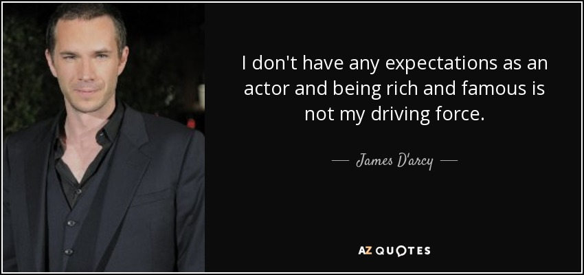 I don't have any expectations as an actor and being rich and famous is not my driving force. - James D'arcy