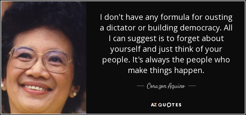 I don't have any formula for ousting a dictator or building democracy. All I can suggest is to forget about yourself and just think of your people. It's always the people who make things happen. - Corazon Aquino