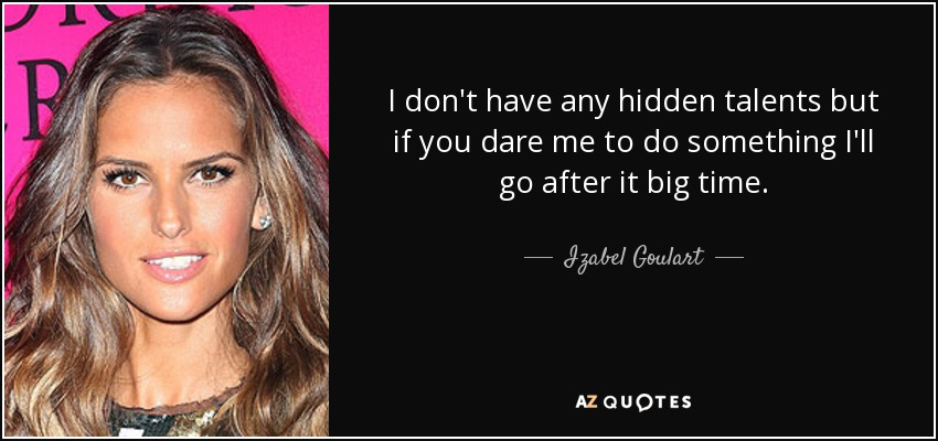 I don't have any hidden talents but if you dare me to do something I'll go after it big time. - Izabel Goulart