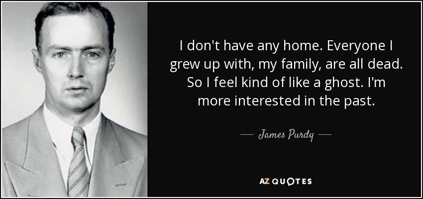 I don't have any home. Everyone I grew up with, my family, are all dead. So I feel kind of like a ghost. I'm more interested in the past. - James Purdy