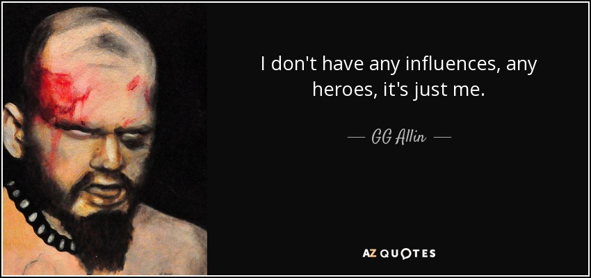 I don't have any influences, any heroes, it's just me. - GG Allin