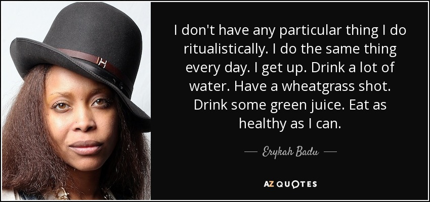 I don't have any particular thing I do ritualistically. I do the same thing every day. I get up. Drink a lot of water. Have a wheatgrass shot. Drink some green juice. Eat as healthy as I can. - Erykah Badu