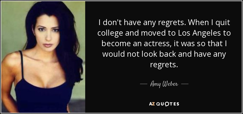 Amy Weber quote: I don't have any regrets. When I quit college and...