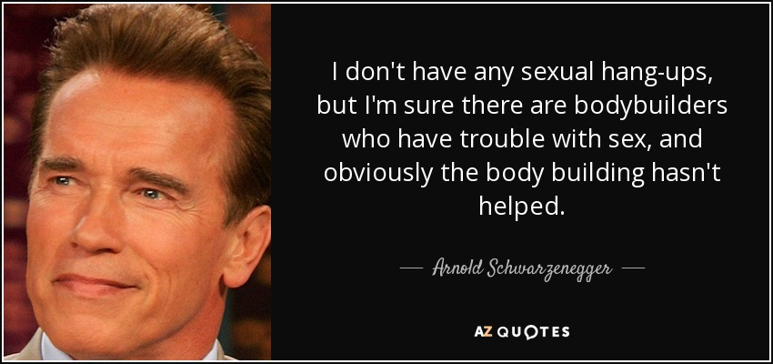 I don't have any sexual hang-ups, but I'm sure there are bodybuilders who have trouble with sex, and obviously the body building hasn't helped. - Arnold Schwarzenegger