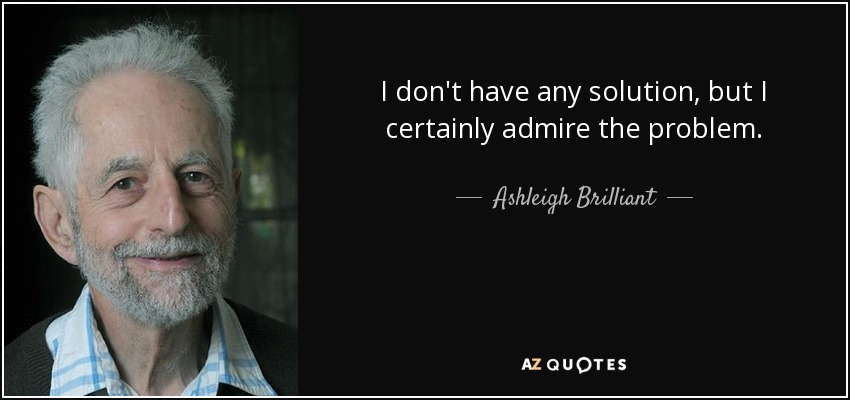 I don't have any solution, but I certainly admire the problem. - Ashleigh Brilliant