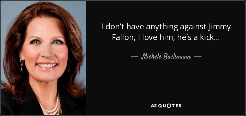 I don't have anything against Jimmy Fallon, I love him, he's a kick... - Michele Bachmann