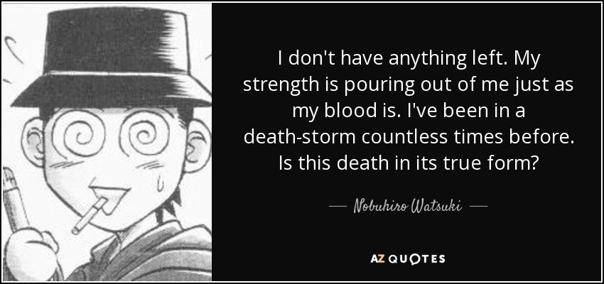 I don't have anything left. My strength is pouring out of me just as my blood is. I've been in a death-storm countless times before. Is this death in its true form? - Nobuhiro Watsuki