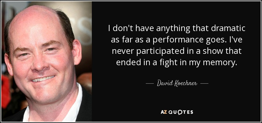 I don't have anything that dramatic as far as a performance goes. I've never participated in a show that ended in a fight in my memory. - David Koechner