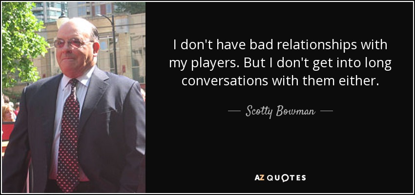 I don't have bad relationships with my players. But I don't get into long conversations with them either. - Scotty Bowman