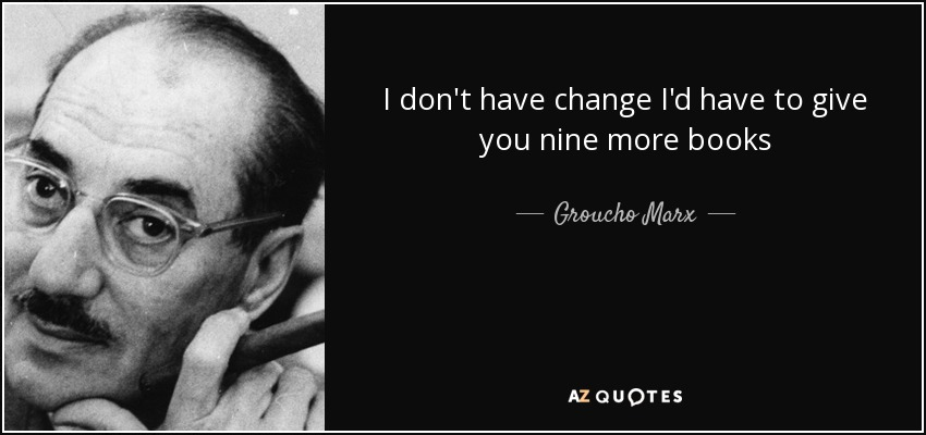 I don't have change I'd have to give you nine more books - Groucho Marx