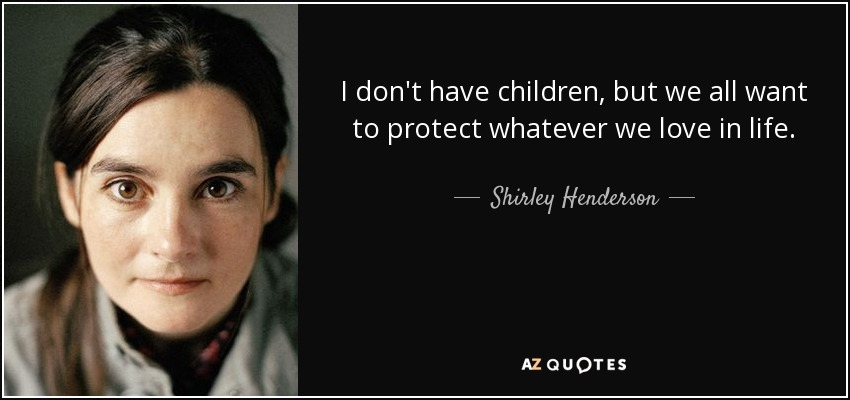 I don't have children, but we all want to protect whatever we love in life. - Shirley Henderson