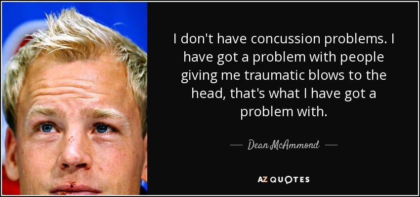 I don't have concussion problems. I have got a problem with people giving me traumatic blows to the head, that's what I have got a problem with. - Dean McAmmond