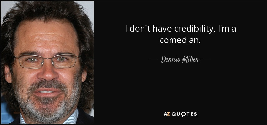 I don't have credibility, I'm a comedian. - Dennis Miller
