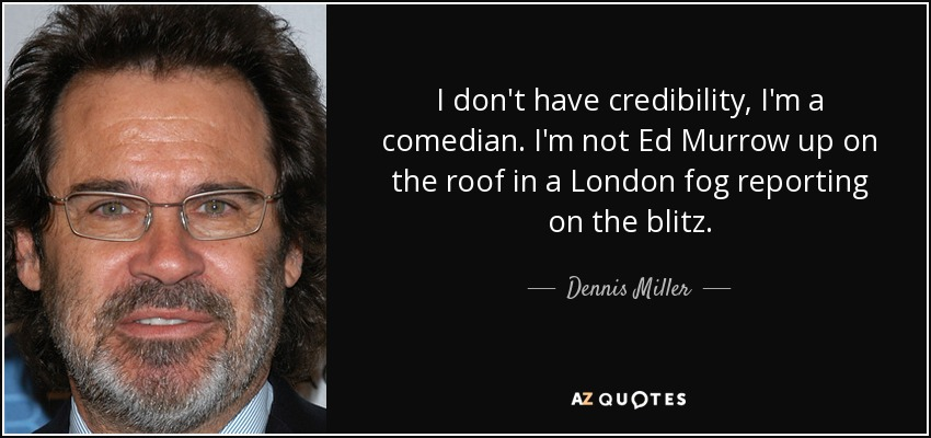 I don't have credibility, I'm a comedian. I'm not Ed Murrow up on the roof in a London fog reporting on the blitz. - Dennis Miller