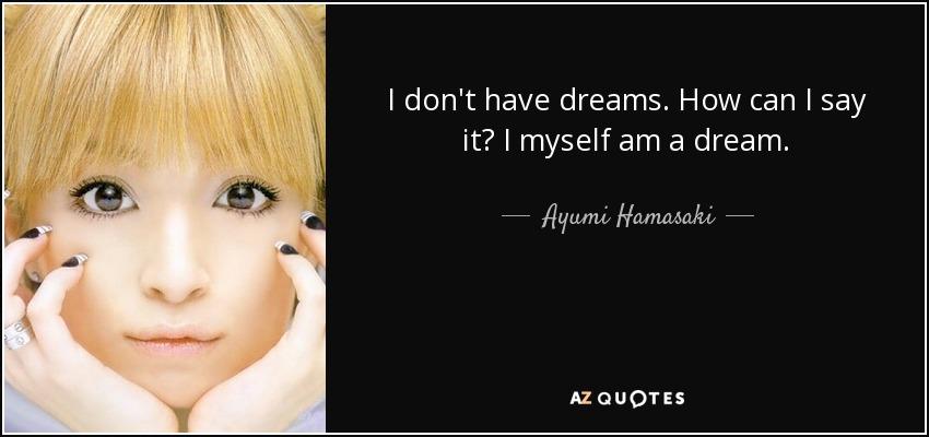 I don't have dreams. How can I say it? I myself am a dream. - Ayumi Hamasaki